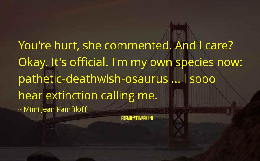 You're Pathetic Sayings By Mimi Jean Pamfiloff: You're hurt, she commented. And I care? Okay. It's official. I'm my own species now:
