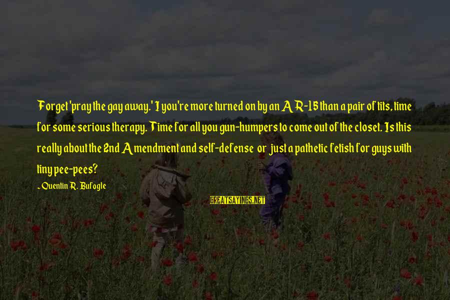You're Pathetic Sayings By Quentin R. Bufogle: Forget 'pray the gay away.' I you're more turned on by an AR-15 than a