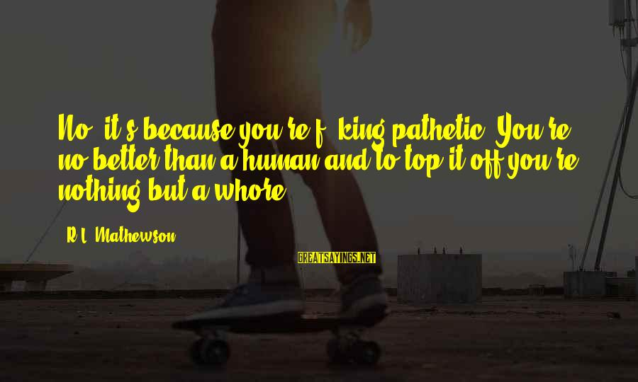 You're Pathetic Sayings By R.L. Mathewson: No, it's because you're f**king pathetic. You're no better than a human and to top