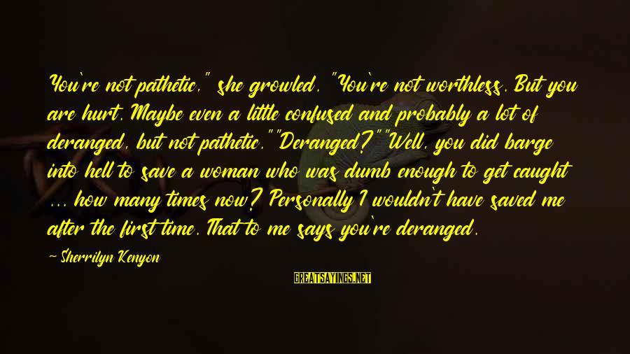 """You're Pathetic Sayings By Sherrilyn Kenyon: You're not pathetic,"""" she growled. """"You're not worthless. But you are hurt. Maybe even a"""