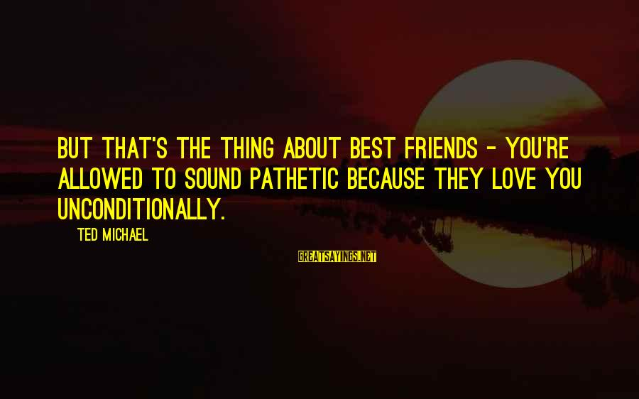 You're Pathetic Sayings By Ted Michael: But that's the thing about best friends - you're allowed to sound pathetic because they