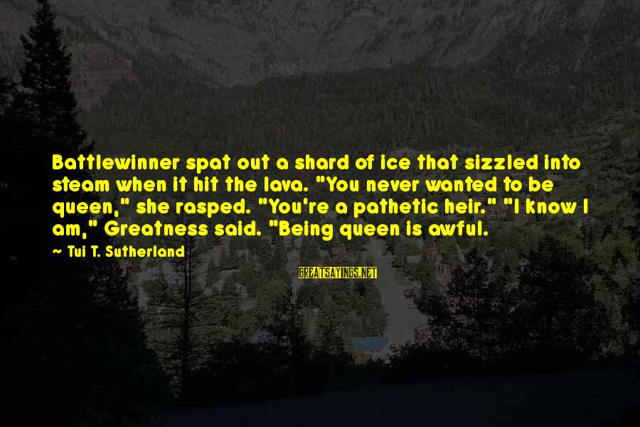 You're Pathetic Sayings By Tui T. Sutherland: Battlewinner spat out a shard of ice that sizzled into steam when it hit the