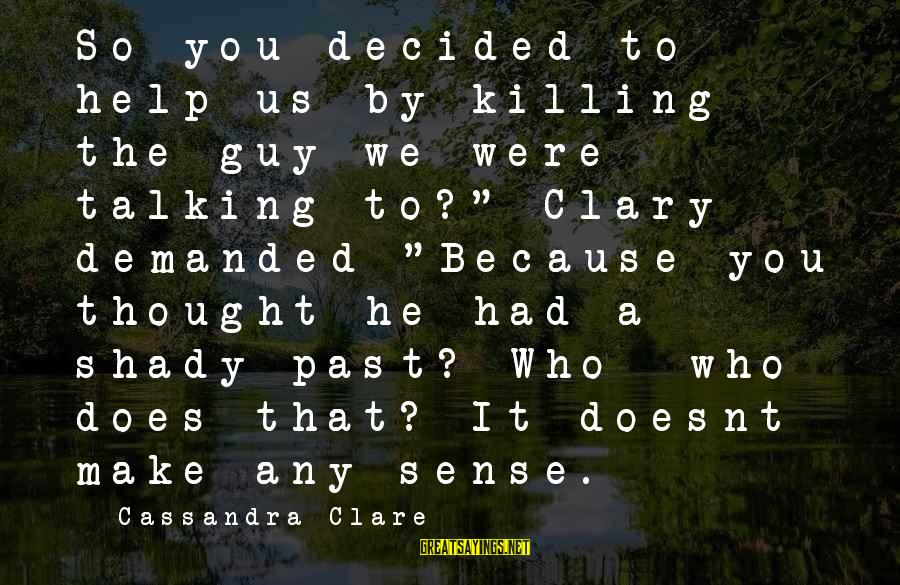 "You're Shady Sayings By Cassandra Clare: So you decided to help us by killing the guy we were talking to?"" Clary"
