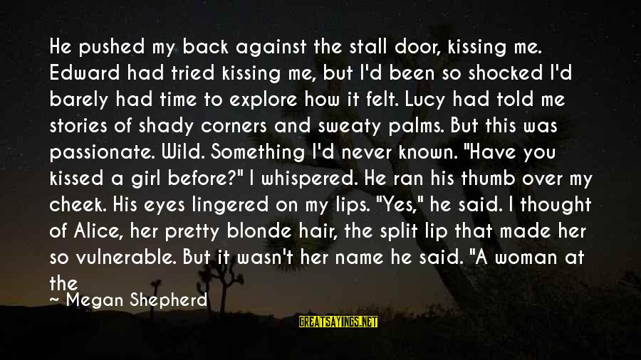 You're Shady Sayings By Megan Shepherd: He pushed my back against the stall door, kissing me. Edward had tried kissing me,