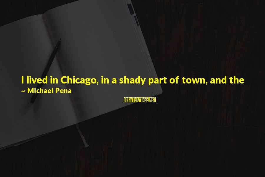 You're Shady Sayings By Michael Pena: I lived in Chicago, in a shady part of town, and the cops would always