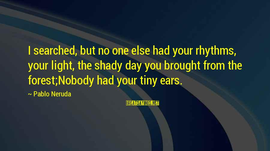 You're Shady Sayings By Pablo Neruda: I searched, but no one else had your rhythms, your light, the shady day you