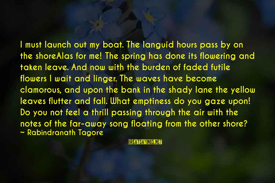 You're Shady Sayings By Rabindranath Tagore: I must launch out my boat. The languid hours pass by on the shoreAlas for