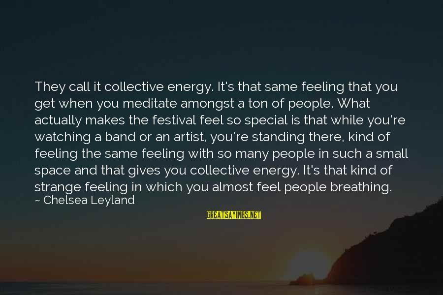 You're So Special Sayings By Chelsea Leyland: They call it collective energy. It's that same feeling that you get when you meditate