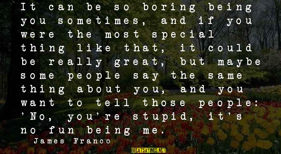 You're So Special Sayings By James Franco: It can be so boring being you sometimes, and if you were the most special