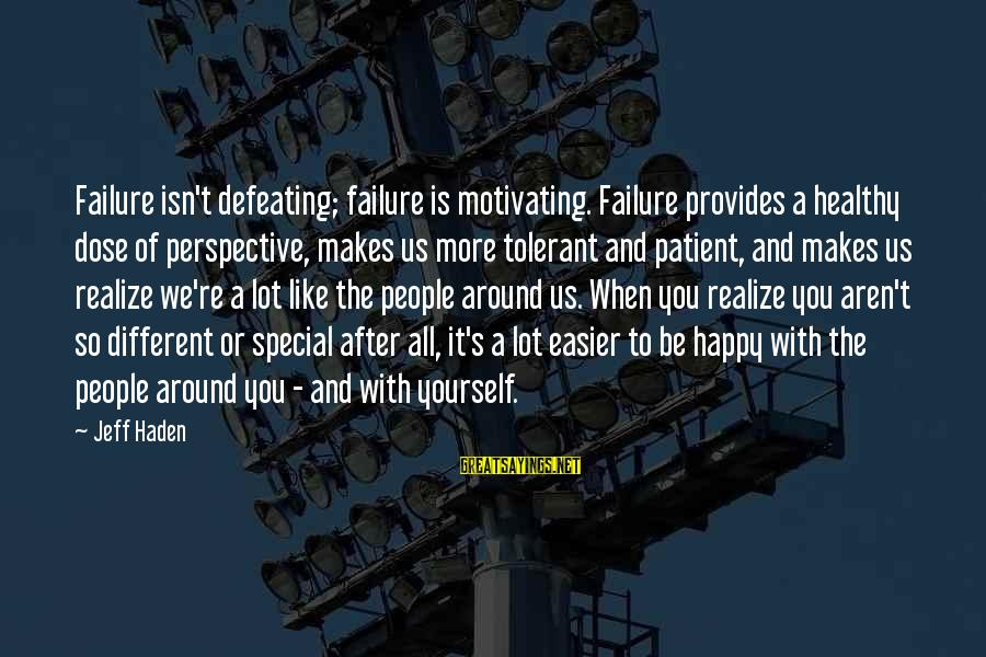 You're So Special Sayings By Jeff Haden: Failure isn't defeating; failure is motivating. Failure provides a healthy dose of perspective, makes us