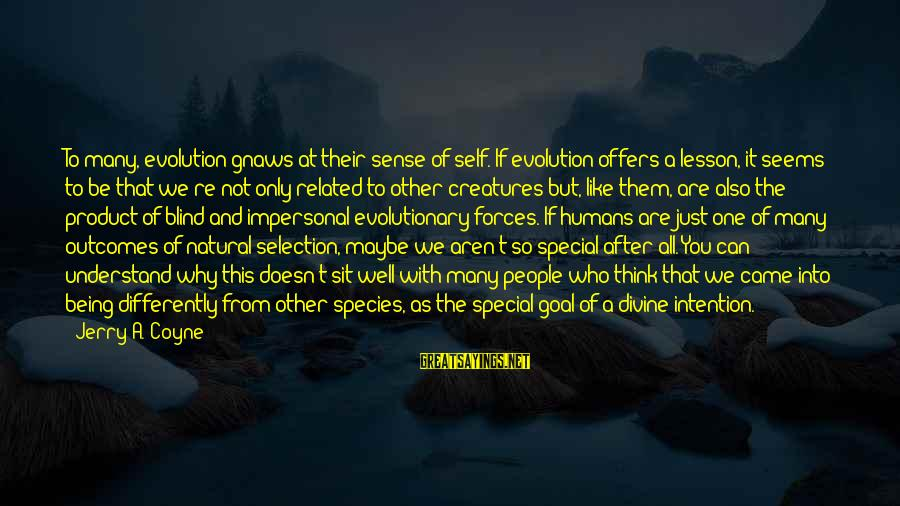 You're So Special Sayings By Jerry A. Coyne: To many, evolution gnaws at their sense of self. If evolution offers a lesson, it