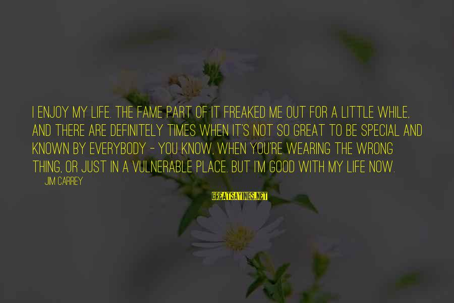 You're So Special Sayings By Jim Carrey: I enjoy my life. The fame part of it freaked me out for a little