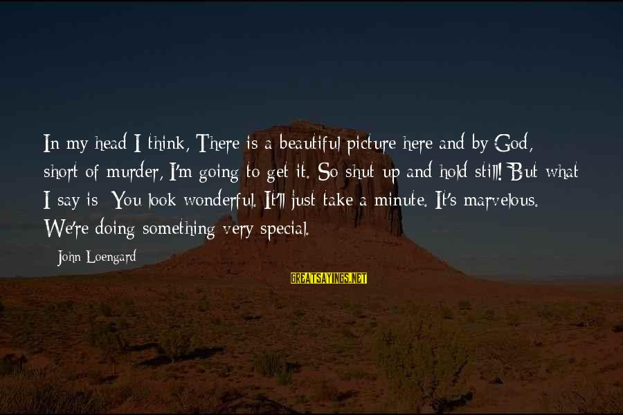 You're So Special Sayings By John Loengard: In my head I think, There is a beautiful picture here and by God, short