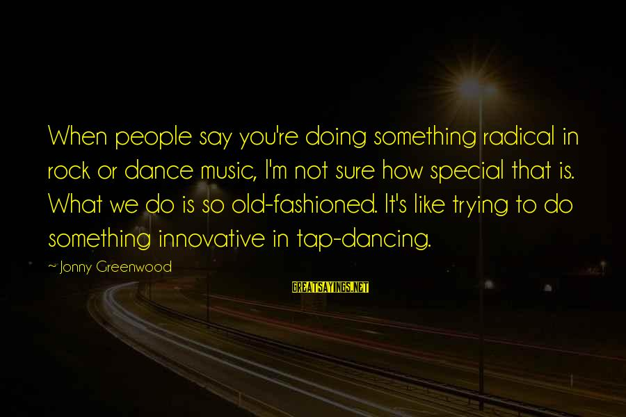 You're So Special Sayings By Jonny Greenwood: When people say you're doing something radical in rock or dance music, I'm not sure