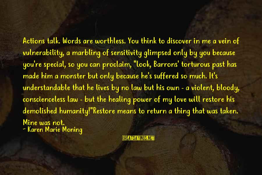 You're So Special Sayings By Karen Marie Moning: Actions talk. Words are worthless. You think to discover in me a vein of vulnerability,