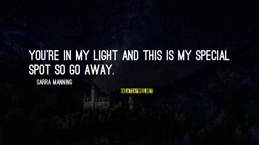 You're So Special Sayings By Sarra Manning: You're in my light and this is my special spot so go away.
