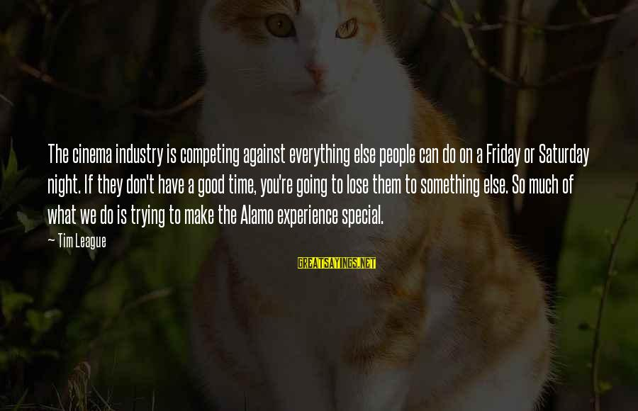 You're So Special Sayings By Tim League: The cinema industry is competing against everything else people can do on a Friday or