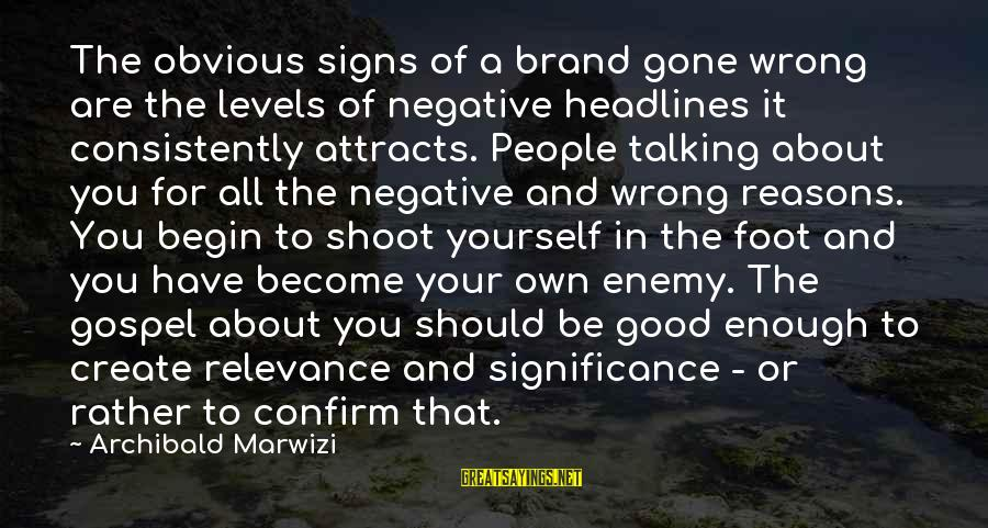 Yourself Attitude Sayings By Archibald Marwizi: The obvious signs of a brand gone wrong are the levels of negative headlines it