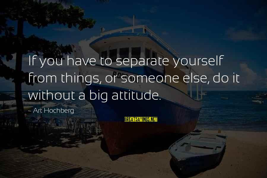 Yourself Attitude Sayings By Art Hochberg: If you have to separate yourself from things, or someone else, do it without a