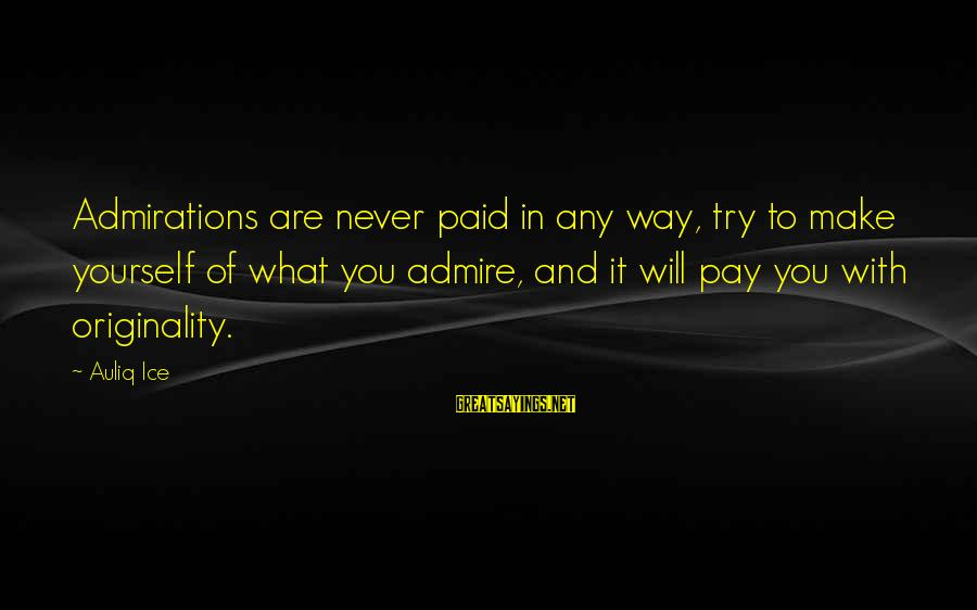Yourself Attitude Sayings By Auliq Ice: Admirations are never paid in any way, try to make yourself of what you admire,