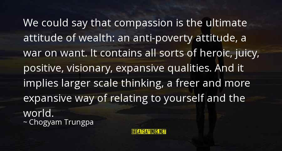 Yourself Attitude Sayings By Chogyam Trungpa: We could say that compassion is the ultimate attitude of wealth: an anti-poverty attitude, a