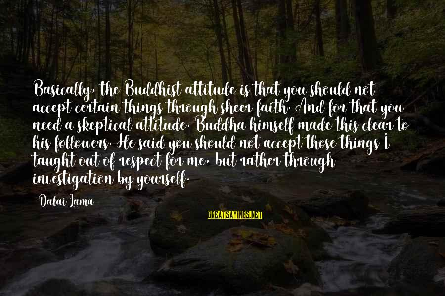 Yourself Attitude Sayings By Dalai Lama: Basically, the Buddhist attitude is that you should not accept certain things through sheer faith.