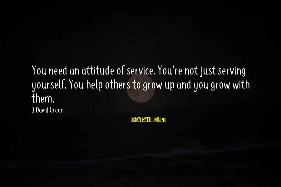 Yourself Attitude Sayings By David Green: You need an attitude of service. You're not just serving yourself. You help others to