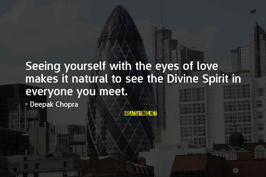 Yourself Attitude Sayings By Deepak Chopra: Seeing yourself with the eyes of love makes it natural to see the Divine Spirit