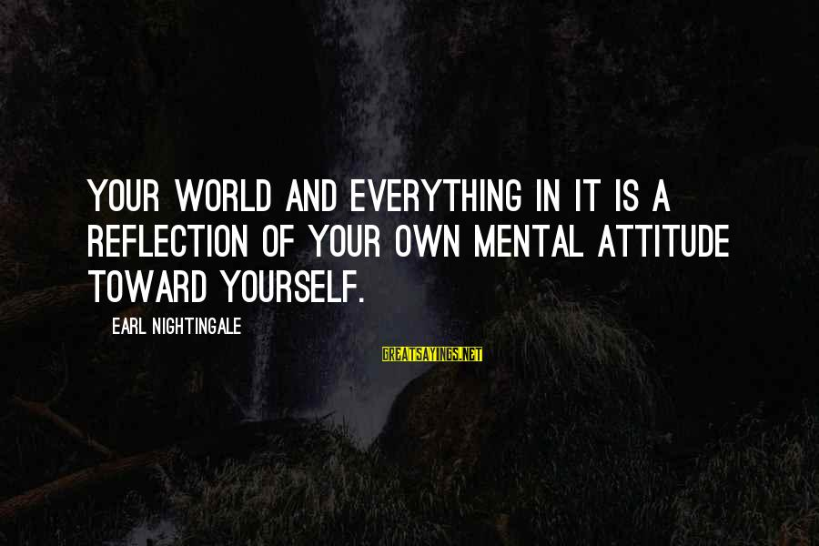 Yourself Attitude Sayings By Earl Nightingale: Your world and everything in it is a reflection of your own mental attitude toward