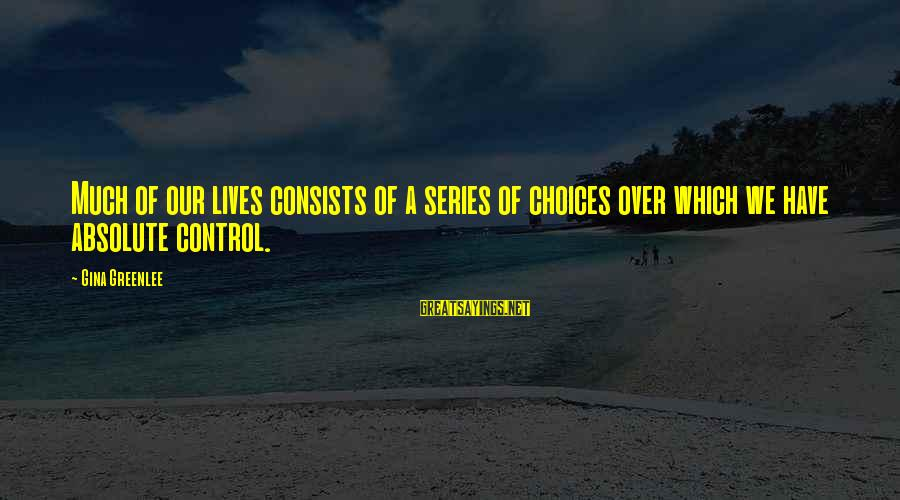 Yourself Attitude Sayings By Gina Greenlee: Much of our lives consists of a series of choices over which we have absolute