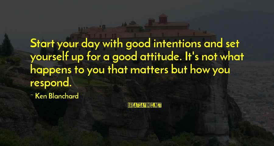 Yourself Attitude Sayings By Ken Blanchard: Start your day with good intentions and set yourself up for a good attitude. It's