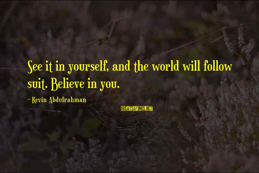 Yourself Attitude Sayings By Kevin Abdulrahman: See it in yourself, and the world will follow suit. Believe in you.