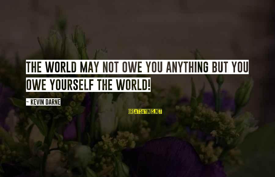 Yourself Attitude Sayings By Kevin Darne: The world may not owe you anything but you owe yourself the world!