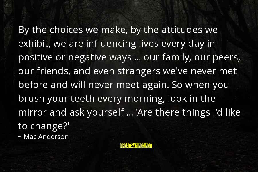 Yourself Attitude Sayings By Mac Anderson: By the choices we make, by the attitudes we exhibit, we are influencing lives every