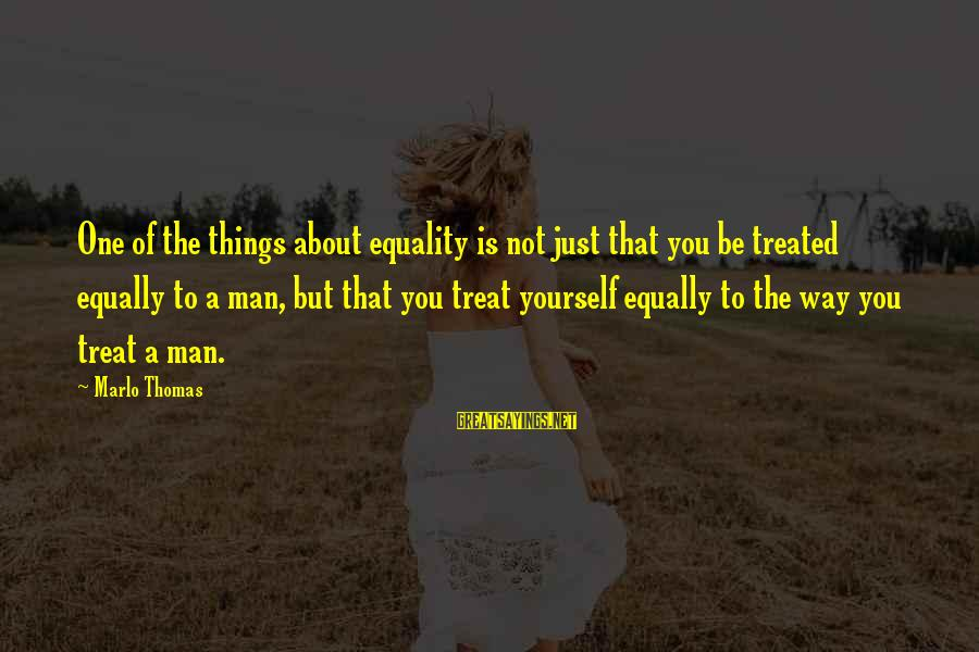 Yourself Attitude Sayings By Marlo Thomas: One of the things about equality is not just that you be treated equally to