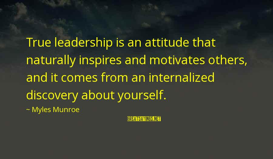 Yourself Attitude Sayings By Myles Munroe: True leadership is an attitude that naturally inspires and motivates others, and it comes from