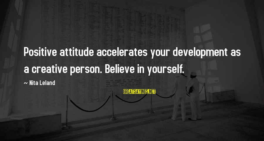 Yourself Attitude Sayings By Nita Leland: Positive attitude accelerates your development as a creative person. Believe in yourself.