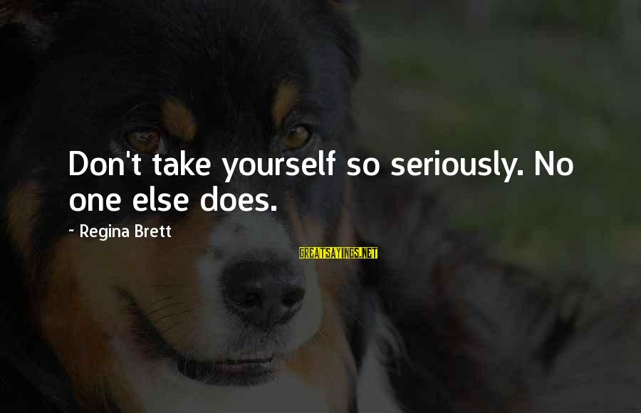Yourself Attitude Sayings By Regina Brett: Don't take yourself so seriously. No one else does.