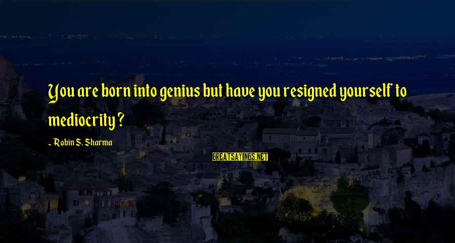 Yourself Attitude Sayings By Robin S. Sharma: You are born into genius but have you resigned yourself to mediocrity ?
