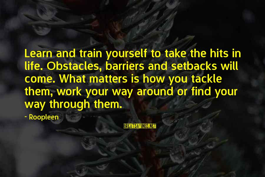 Yourself Attitude Sayings By Roopleen: Learn and train yourself to take the hits in life. Obstacles, barriers and setbacks will
