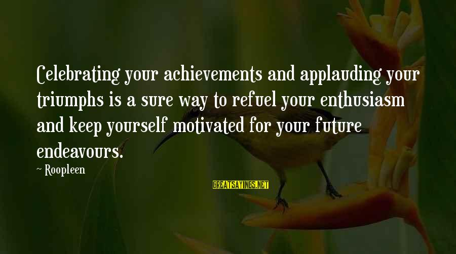 Yourself Attitude Sayings By Roopleen: Celebrating your achievements and applauding your triumphs is a sure way to refuel your enthusiasm