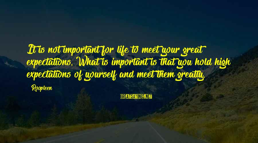 Yourself Attitude Sayings By Roopleen: It is not important for life to meet your great expectations. What is important is