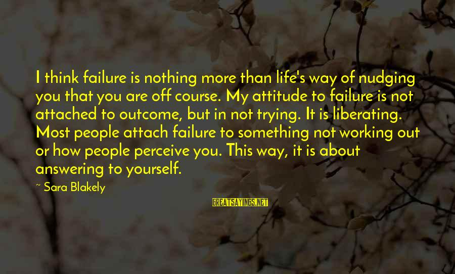 Yourself Attitude Sayings By Sara Blakely: I think failure is nothing more than life's way of nudging you that you are