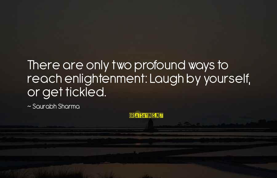 Yourself Attitude Sayings By Saurabh Sharma: There are only two profound ways to reach enlightenment: Laugh by yourself, or get tickled.