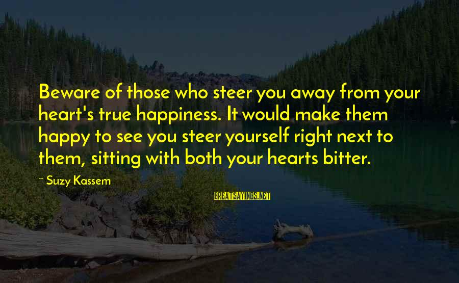Yourself Attitude Sayings By Suzy Kassem: Beware of those who steer you away from your heart's true happiness. It would make