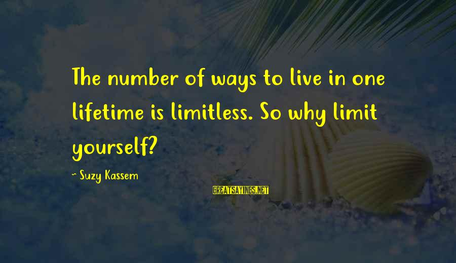 Yourself Attitude Sayings By Suzy Kassem: The number of ways to live in one lifetime is limitless. So why limit yourself?