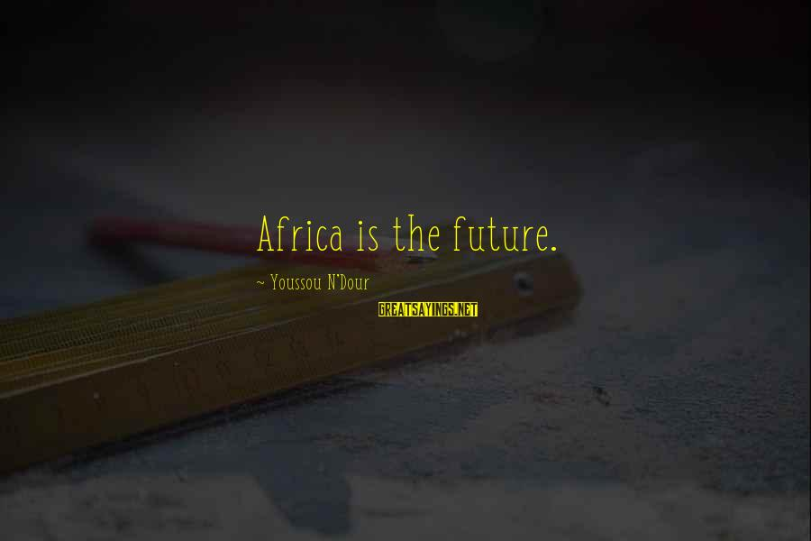 Youssou N'dour Sayings By Youssou N'Dour: Africa is the future.