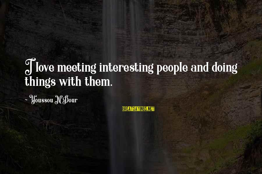 Youssou N'dour Sayings By Youssou N'Dour: I love meeting interesting people and doing things with them.
