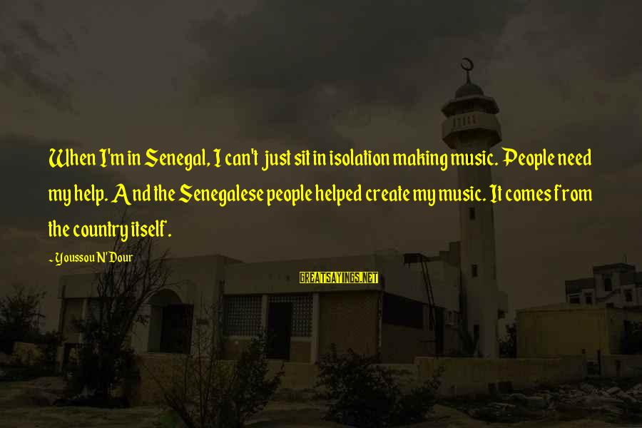 Youssou N'dour Sayings By Youssou N'Dour: When I'm in Senegal, I can't just sit in isolation making music. People need my