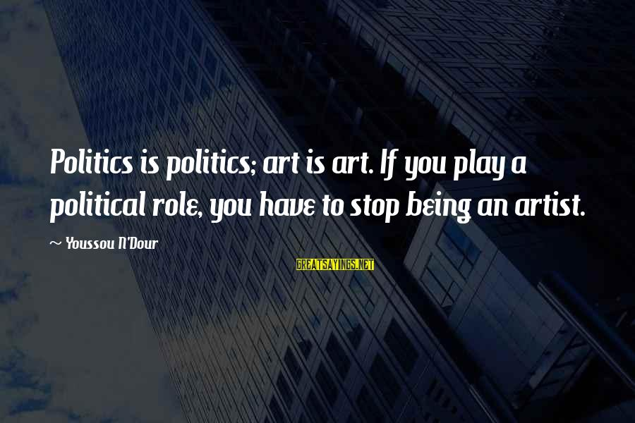 Youssou N'dour Sayings By Youssou N'Dour: Politics is politics; art is art. If you play a political role, you have to